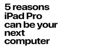 Cinco motivos por el que el iPad Pro será tu próximo ordenador